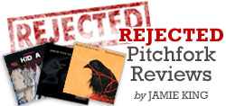 Rejected Pitchfork Reviews