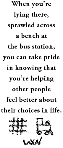 When you're lying there, sprawled across a bench at the bus station, you can take pride in knowing that you're helping other people feel better about their choices in life.