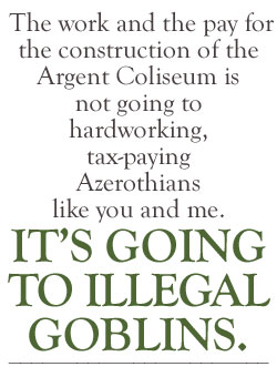 The work and the pay for the construction of the Argent Coliseum is not going to hardworking, tax-paying Azerothians like you and me.  It's going to illegal Goblins.