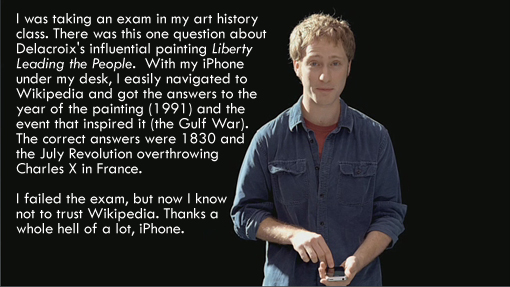 I was taking an exam in my art history class. There was this one question about Delacroix's influential painting Liberty Leading the People.  With my iPhone under my desk, I easily navigated to Wikipedia and got the answers to the year of the painting (1991) and the event that inspired it (the Gulf War). The correct answers were 1830 and the July Revolution overthrowing Charles X in France. I failed the exam, but now I know not to trust Wikipedia. Thanks a whole hell of a lot, iPhone.