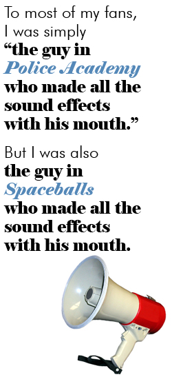 To most of my fans, I was simply 'the guy in Police Academy who made all the sound effects with his mouth.' But there's much more to my career than that. For instance, I was also the guy in Spaceballs who made all the sound effects with his mouth.