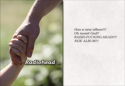 Radiohead ...Has a new album!!! Oh sweet God!! RADIO-FUCKING-HEAD!!!! NEW ALBUM!!!