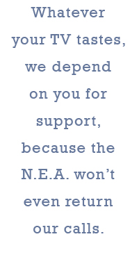 Whatever your TV tastes, we depend on you for support, because the N.E.A. won't even return our calls.