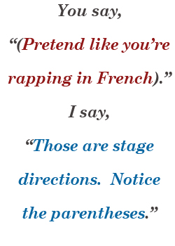 You say, '(Pretend like you're rapping in French).' I say, 'Those are stage directions. Notice the parentheses.'